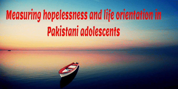 Measuring hopelessness and life orientation in Pakistani adolescents