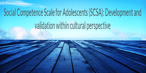 Social Competence Scale for Adolescents (SCSA): Development and validation within cultural perspective