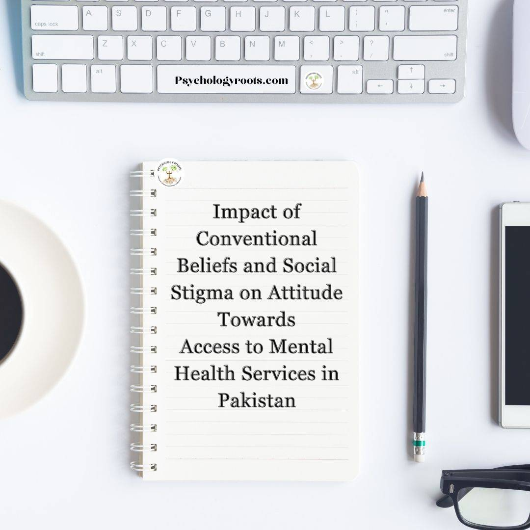 Impact of Conventional Beliefs and Social Stigma on Attitude Towards Access to Mental Health Services in Pakistan